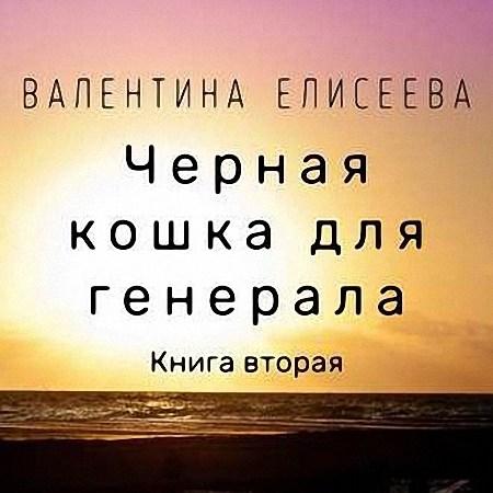Валентина Елисеева - Чёрная кошка для генерала. Книга вторая (Аудиокнига) m4b